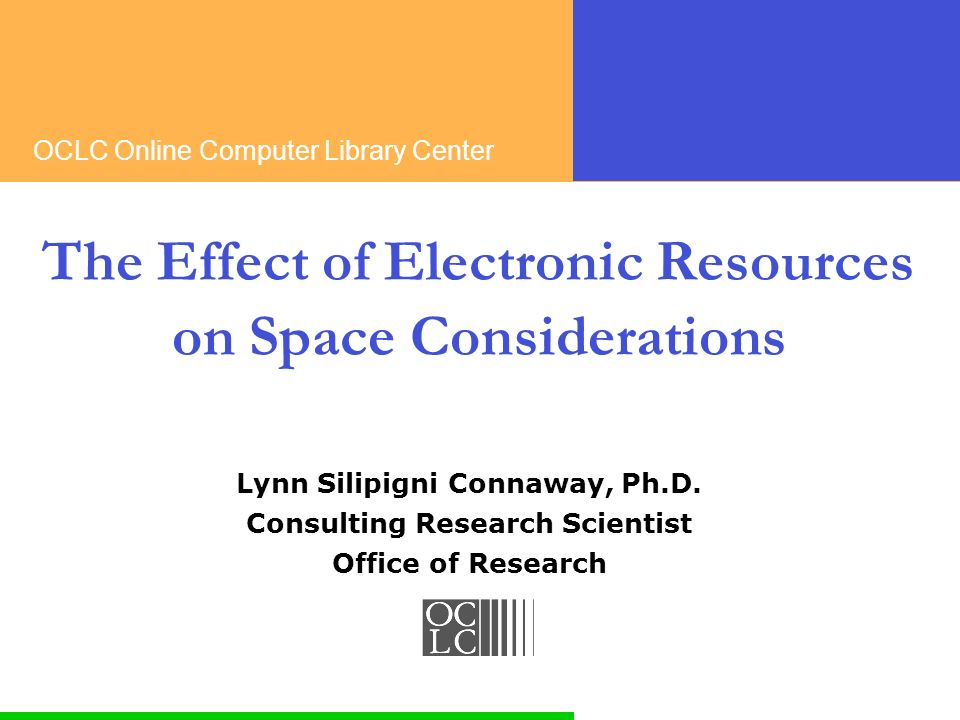 OCLC Online Computer Library Center The Effect of Electronic Resources on Space Considerations Lynn Silipigni Connaway, Ph.D.