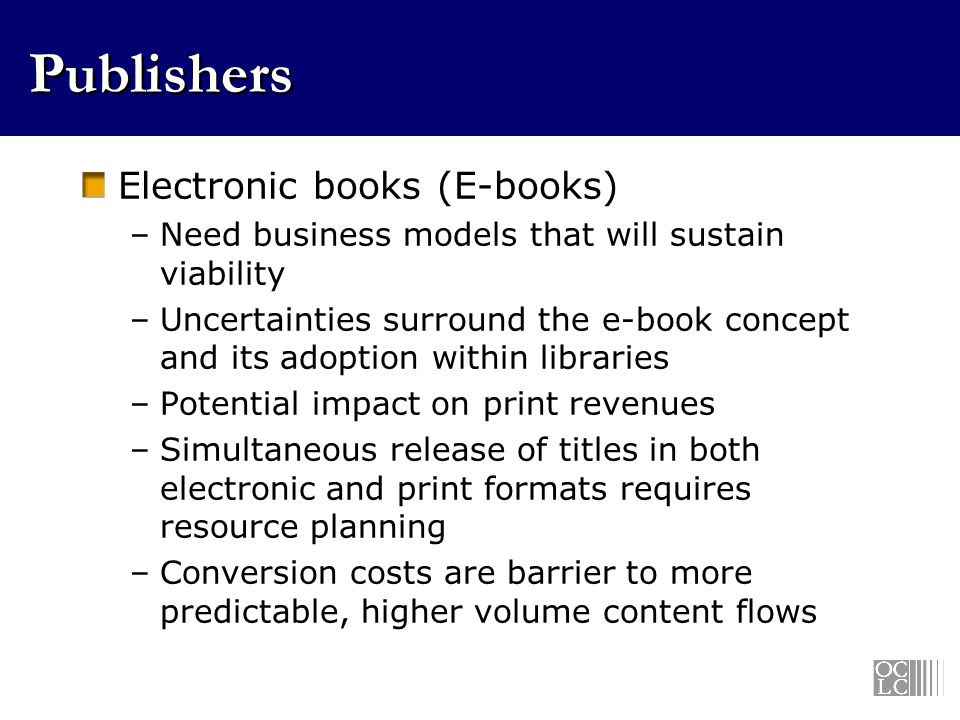 Publishers Electronic books (E-books) –Need business models that will sustain viability –Uncertainties surround the e-book concept and its adoption within libraries –Potential impact on print revenues –Simultaneous release of titles in both electronic and print formats requires resource planning –Conversion costs are barrier to more predictable, higher volume content flows