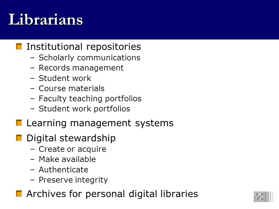 Librarians Institutional repositories –Scholarly communications –Records management –Student work –Course materials –Faculty teaching portfolios –Student work portfolios Learning management systems Digital stewardship –Create or acquire –Make available –Authenticate –Preserve integrity Archives for personal digital libraries
