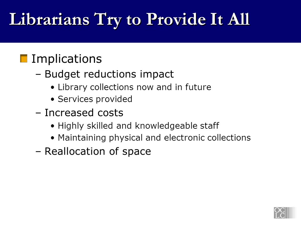 Librarians Try to Provide It All Implications –Budget reductions impact Library collections now and in future Services provided –Increased costs Highly skilled and knowledgeable staff Maintaining physical and electronic collections –Reallocation of space