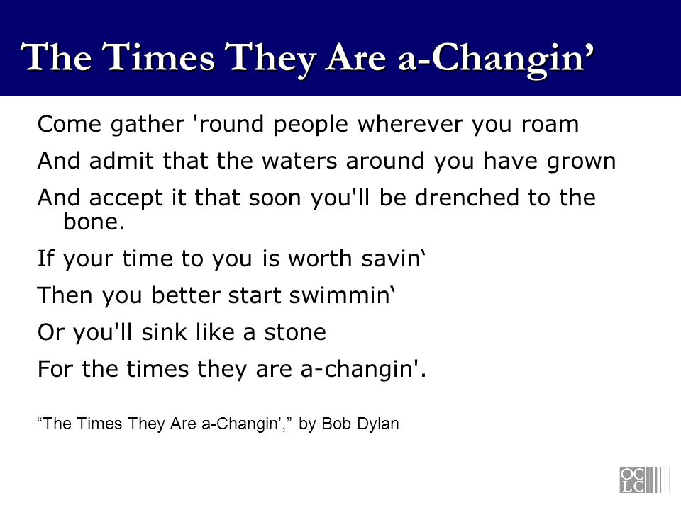 The Times They Are a-Changin Come gather round people wherever you roam And admit that the waters around you have grown And accept it that soon you ll be drenched to the bone.