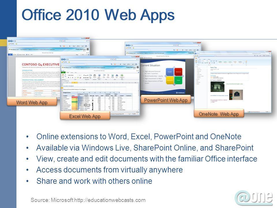 Online extensions to Word, Excel, PowerPoint and OneNote Available via Windows Live, SharePoint Online, and SharePoint View, create and edit documents with the familiar Office interface Access documents from virtually anywhere Share and work with others online Word Web App Excel Web App PowerPoint Web App OneNote Web App Source: Microsoft
