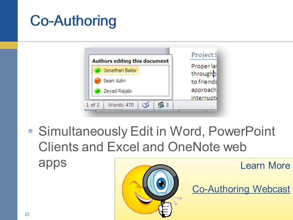 Simultaneously Edit in Word, PowerPoint Clients and Excel and OneNote web apps 25 Learn More Co-Authoring Webcast Learn More Co-Authoring Webcast