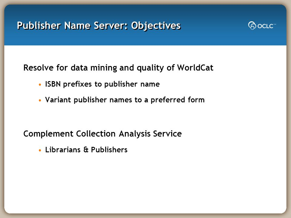 Publisher Name Server: Objectives Resolve for data mining and quality of WorldCat ISBN prefixes to publisher name Variant publisher names to a preferr