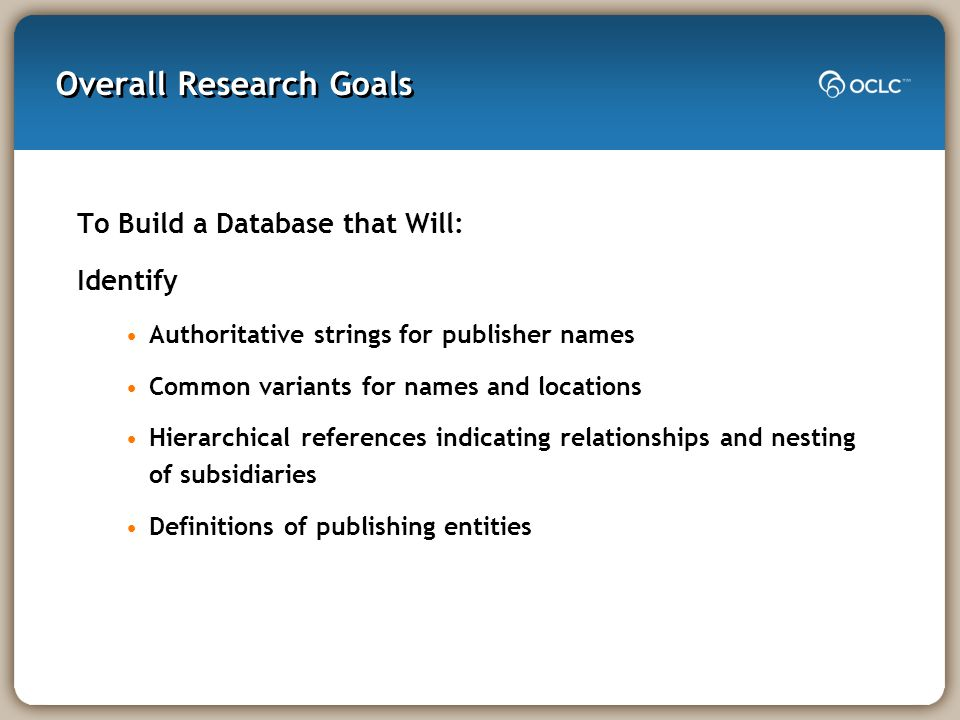 Overall Research Goals To Build a Database that Will: Identify Authoritative strings for publisher names Common variants for names and locations Hiera