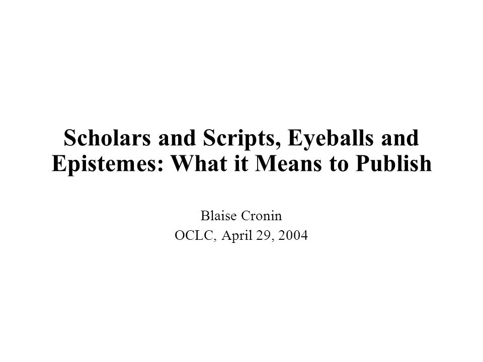 Scholars and Scripts, Eyeballs and Epistemes: What it Means to Publish Blaise Cronin OCLC, April 29, 2004