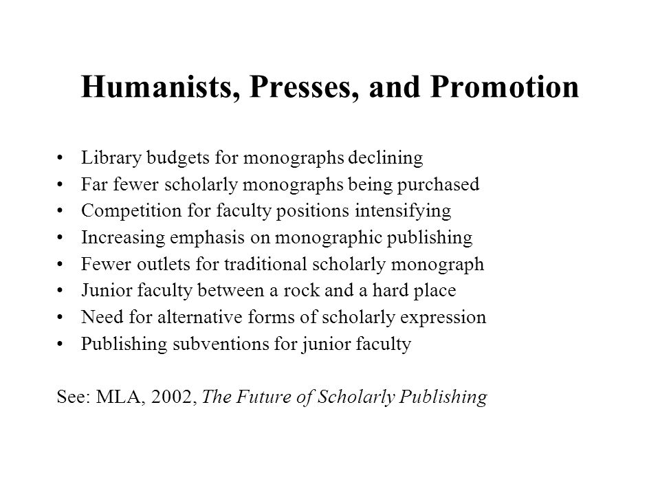 Humanists, Presses, and Promotion Library budgets for monographs declining Far fewer scholarly monographs being purchased Competition for faculty positions intensifying Increasing emphasis on monographic publishing Fewer outlets for traditional scholarly monograph Junior faculty between a rock and a hard place Need for alternative forms of scholarly expression Publishing subventions for junior faculty See: MLA, 2002, The Future of Scholarly Publishing