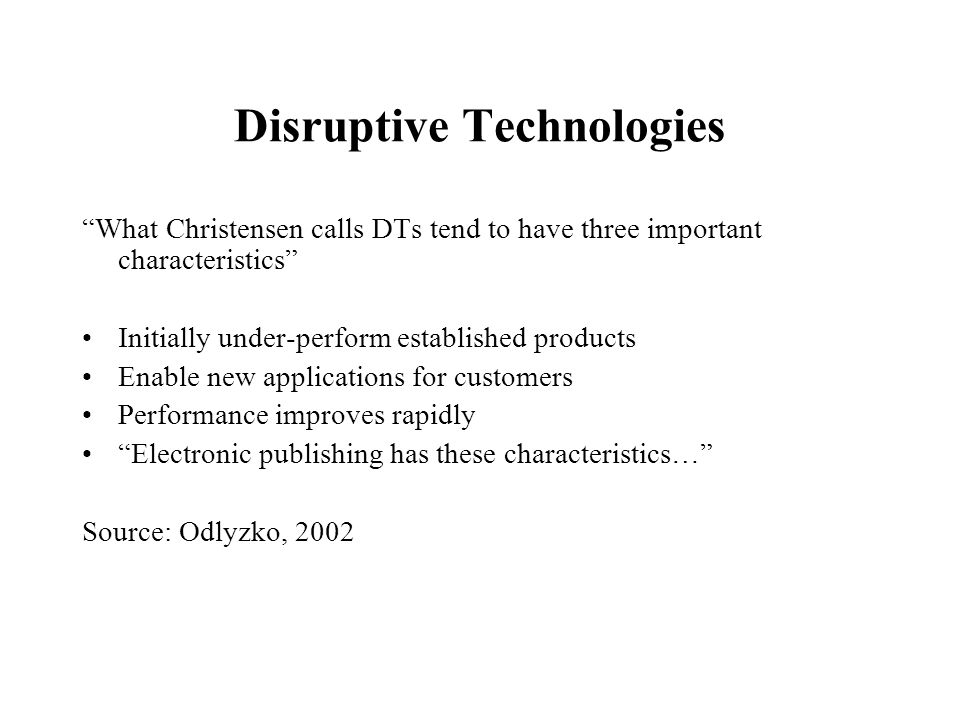 Disruptive Technologies What Christensen calls DTs tend to have three important characteristics Initially under-perform established products Enable new applications for customers Performance improves rapidly Electronic publishing has these characteristics… Source: Odlyzko, 2002