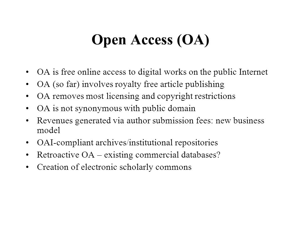 Open Access (OA) OA is free online access to digital works on the public Internet OA (so far) involves royalty free article publishing OA removes most licensing and copyright restrictions OA is not synonymous with public domain Revenues generated via author submission fees: new business model OAI-compliant archives/institutional repositories Retroactive OA – existing commercial databases.