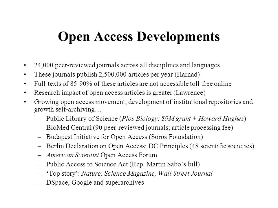 Open Access Developments 24,000 peer-reviewed journals across all disciplines and languages These journals publish 2,500,000 articles per year (Harnad) Full-texts of 85-90% of these articles are not accessible toll-free online Research impact of open access articles is greater (Lawrence) Growing open access movement; development of institutional repositories and growth self-archiving… –Public Library of Science (Plos Biology: $9M grant + Howard Hughes) –BioMed Central (90 peer-reviewed journals; article processing fee) –Budapest Initiative for Open Access (Soros Foundation) –Berlin Declaration on Open Access; DC Principles (48 scientific societies) –American Scientist Open Access Forum –Public Access to Science Act (Rep.