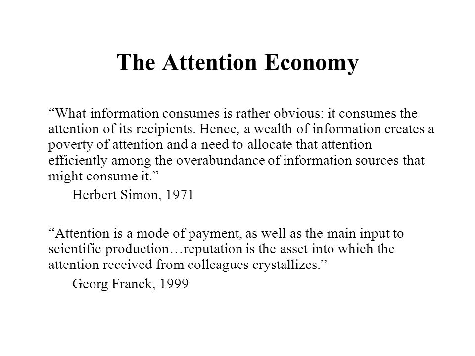 The Attention Economy What information consumes is rather obvious: it consumes the attention of its recipients.