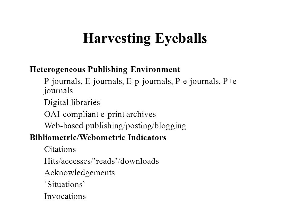Harvesting Eyeballs Heterogeneous Publishing Environment P-journals, E-journals, E-p-journals, P-e-journals, P+e- journals Digital libraries OAI-compliant e-print archives Web-based publishing/posting/blogging Bibliometric/Webometric Indicators Citations Hits/accesses/reads/downloads Acknowledgements Situations Invocations