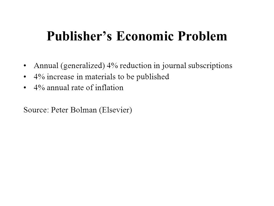 Publishers Economic Problem Annual (generalized) 4% reduction in journal subscriptions 4% increase in materials to be published 4% annual rate of inflation Source: Peter Bolman (Elsevier)