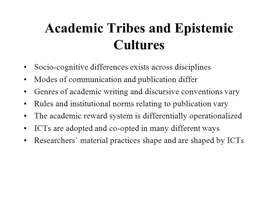 Academic Tribes and Epistemic Cultures Socio-cognitive differences exists across disciplines Modes of communication and publication differ Genres of academic writing and discursive conventions vary Rules and institutional norms relating to publication vary The academic reward system is differentially operationalized ICTs are adopted and co-opted in many different ways Researchers material practices shape and are shaped by ICTs