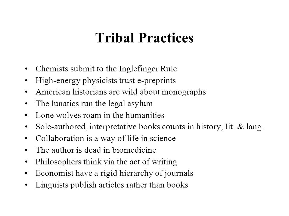Tribal Practices Chemists submit to the Inglefinger Rule High-energy physicists trust e-preprints American historians are wild about monographs The lunatics run the legal asylum Lone wolves roam in the humanities Sole-authored, interpretative books counts in history, lit.