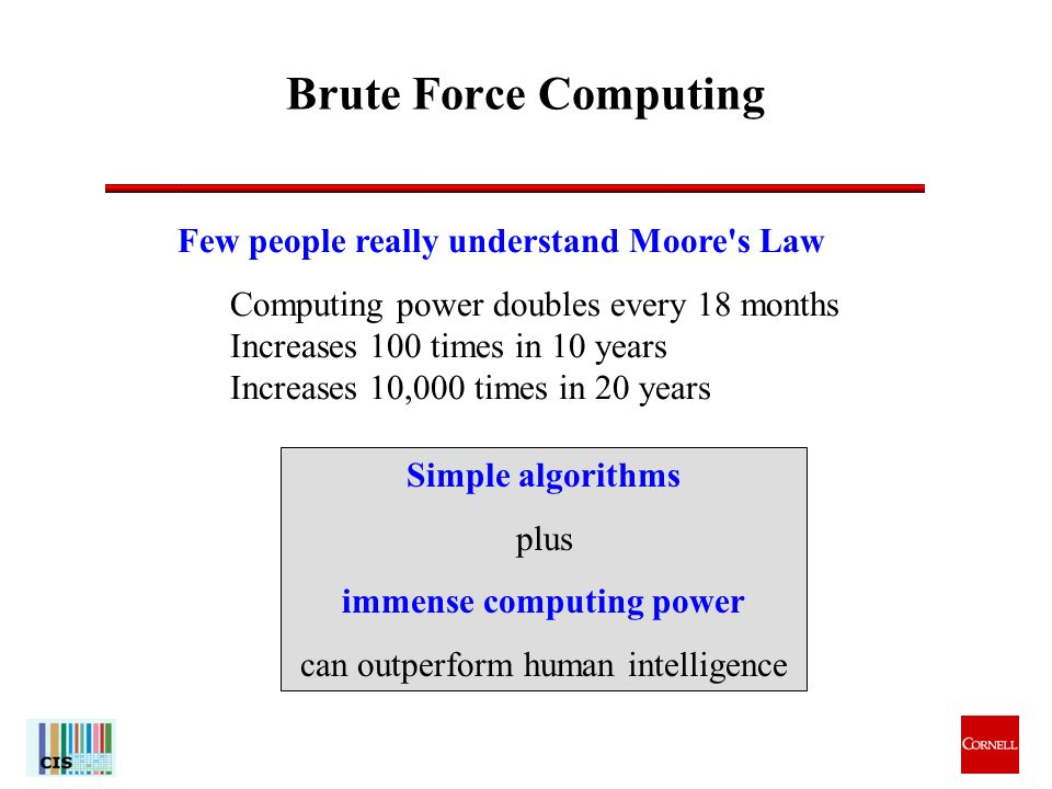 13 Brute Force Computing Few people really understand Moore s Law Computing power doubles every 18 months Increases 100 times in 10 years Increases 10,000 times in 20 years Simple algorithms plus immense computing power can outperform human intelligence
