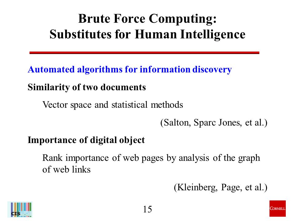 15 Brute Force Computing: Substitutes for Human Intelligence Automated algorithms for information discovery Similarity of two documents Vector space and statistical methods (Salton, Sparc Jones, et al.) Importance of digital object Rank importance of web pages by analysis of the graph of web links (Kleinberg, Page, et al.)