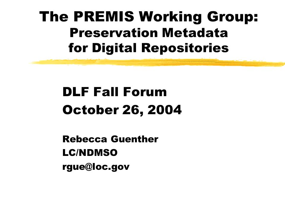 The PREMIS Working Group: Preservation Metadata for Digital Repositories DLF Fall Forum October 26, 2004 Rebecca Guenther LC/NDMSO rgue@loc.gov