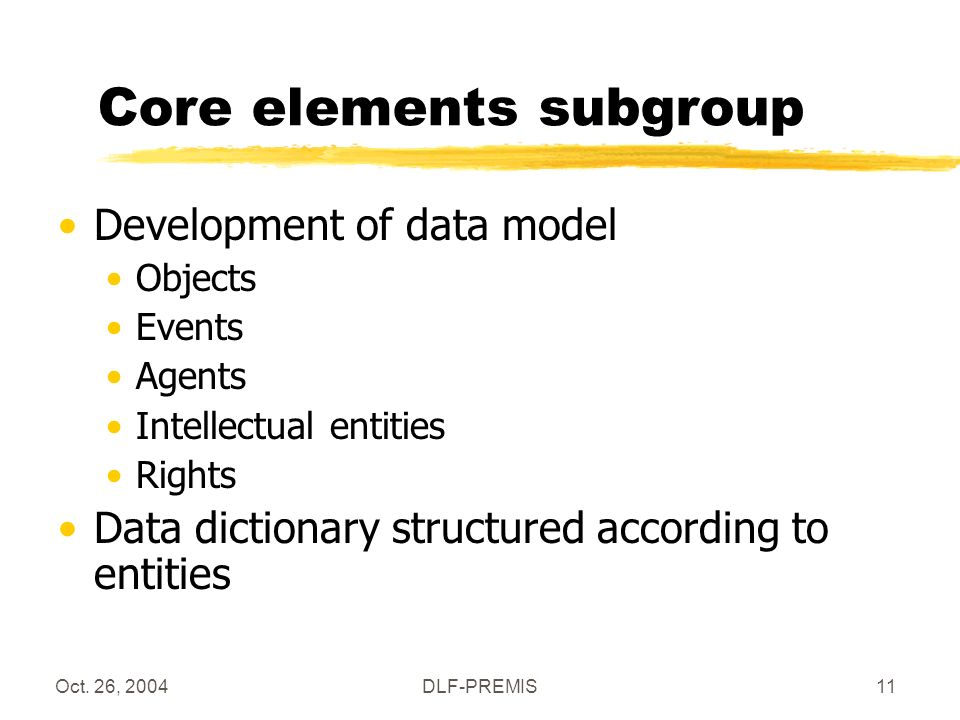 Oct. 26, 2004DLF-PREMIS11 Core elements subgroup Development of data model Objects Events Agents Intellectual entities Rights Data dictionary structur