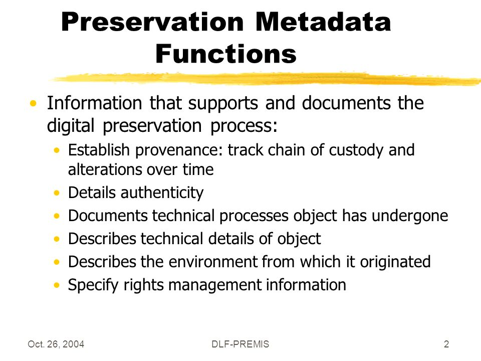 Oct. 26, 2004DLF-PREMIS2 Preservation Metadata Functions Information that supports and documents the digital preservation process: Establish provenanc