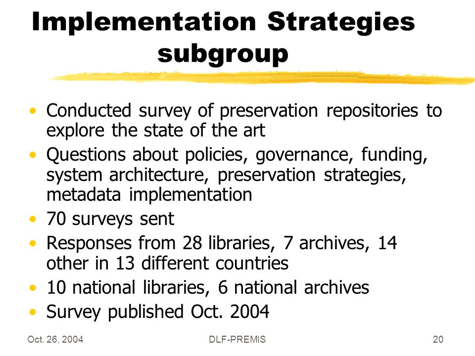 Oct. 26, 2004DLF-PREMIS20 Implementation Strategies subgroup Conducted survey of preservation repositories to explore the state of the art Questions a