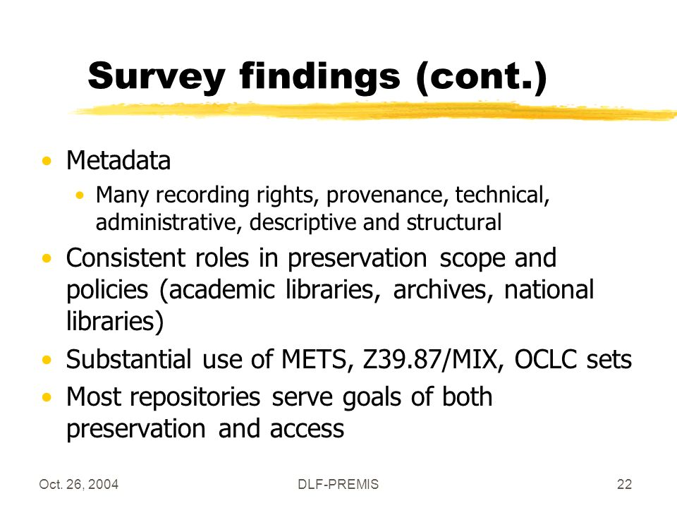 Oct. 26, 2004DLF-PREMIS22 Survey findings (cont.) Metadata Many recording rights, provenance, technical, administrative, descriptive and structural Co