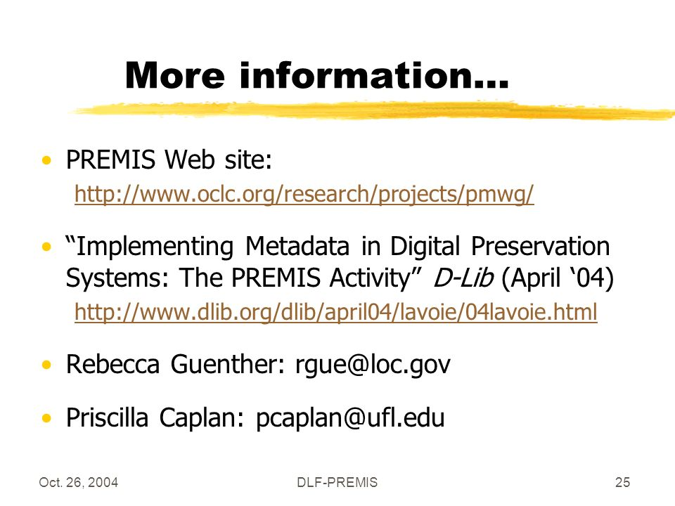 Oct. 26, 2004DLF-PREMIS25 More information… PREMIS Web site: http://www.oclc.org/research/projects/pmwg/ Implementing Metadata in Digital Preservation