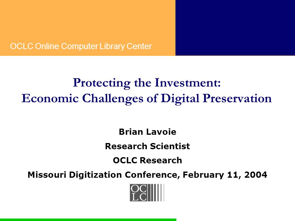OCLC Online Computer Library Center Protecting the Investment: Economic Challenges of Digital Preservation Brian Lavoie Research Scientist OCLC Research Missouri Digitization Conference, February 11, 2004