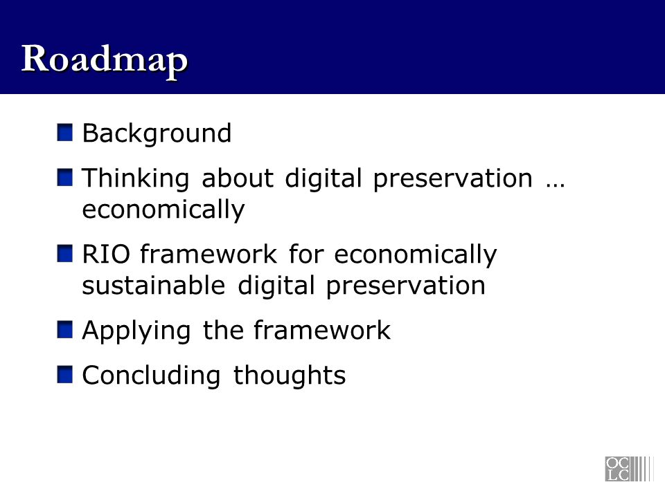 Roadmap Background Thinking about digital preservation … economically RIO framework for economically sustainable digital preservation Applying the framework Concluding thoughts
