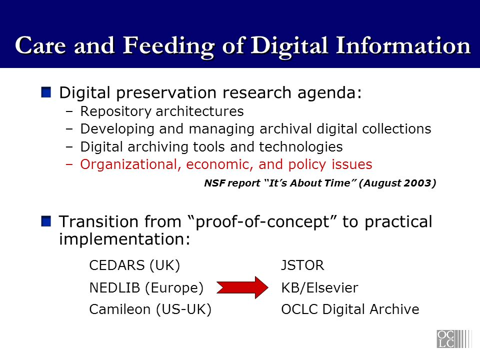 Care and Feeding of Digital Information Digital preservation research agenda: –Repository architectures –Developing and managing archival digital collections –Digital archiving tools and technologies –Organizational, economic, and policy issues NSF report Its About Time (August 2003) Transition from proof-of-concept to practical implementation: CEDARS (UK)JSTOR NEDLIB (Europe)KB/Elsevier Camileon (US-UK)OCLC Digital Archive