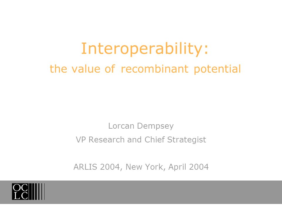 Interoperability: the value of recombinant potential Lorcan Dempsey VP Research and Chief Strategist ARLIS 2004, New York, April 2004