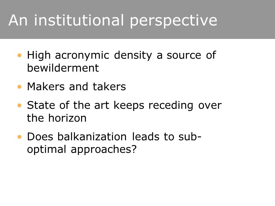 An institutional perspective High acronymic density a source of bewilderment Makers and takers State of the art keeps receding over the horizon Does balkanization leads to sub- optimal approaches