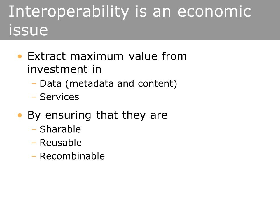Interoperability is an economic issue Extract maximum value from investment in –Data (metadata and content) –Services By ensuring that they are –Sharable –Reusable –Recombinable