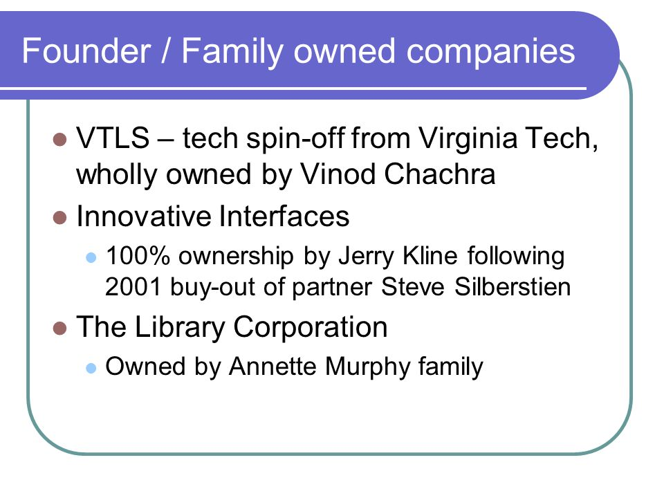 Founder / Family owned companies VTLS – tech spin-off from Virginia Tech, wholly owned by Vinod Chachra Innovative Interfaces 100% ownership by Jerry Kline following 2001 buy-out of partner Steve Silberstien The Library Corporation Owned by Annette Murphy family