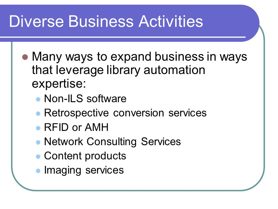 Diverse Business Activities Many ways to expand business in ways that leverage library automation expertise: Non-ILS software Retrospective conversion services RFID or AMH Network Consulting Services Content products Imaging services