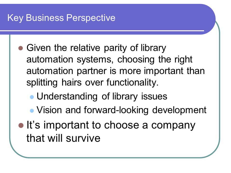 Key Business Perspective Given the relative parity of library automation systems, choosing the right automation partner is more important than splitting hairs over functionality.