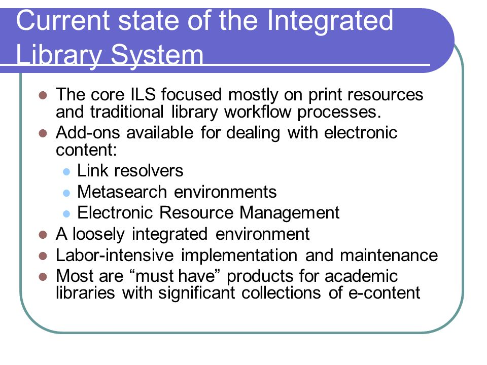 Current state of the Integrated Library System The core ILS focused mostly on print resources and traditional library workflow processes.