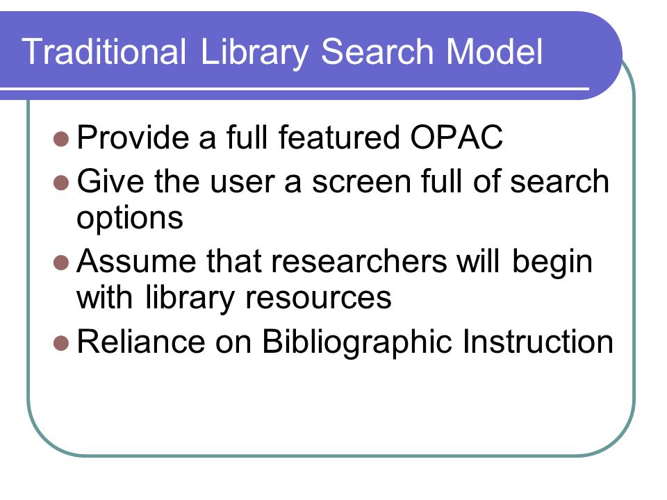 Traditional Library Search Model Provide a full featured OPAC Give the user a screen full of search options Assume that researchers will begin with library resources Reliance on Bibliographic Instruction