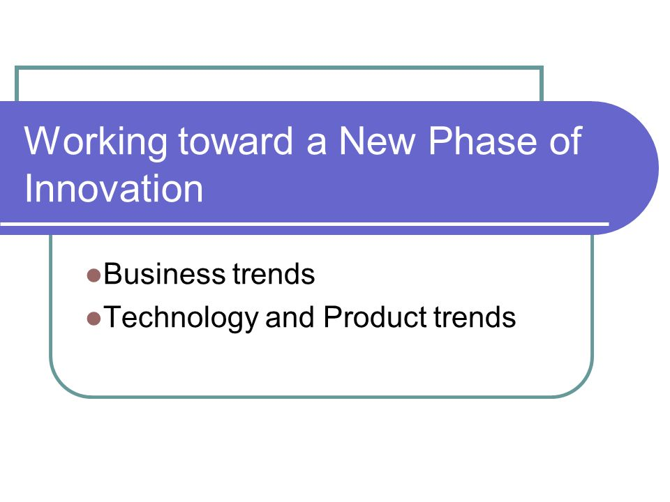 Working toward a New Phase of Innovation Business trends Technology and Product trends