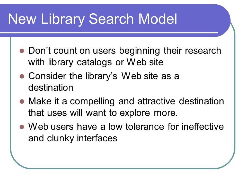 New Library Search Model Dont count on users beginning their research with library catalogs or Web site Consider the librarys Web site as a destination Make it a compelling and attractive destination that uses will want to explore more.