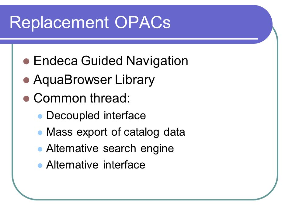Replacement OPACs Endeca Guided Navigation AquaBrowser Library Common thread: Decoupled interface Mass export of catalog data Alternative search engine Alternative interface