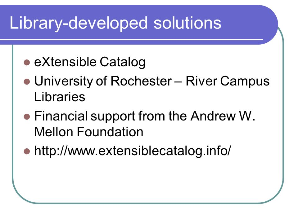 Library-developed solutions eXtensible Catalog University of Rochester – River Campus Libraries Financial support from the Andrew W.