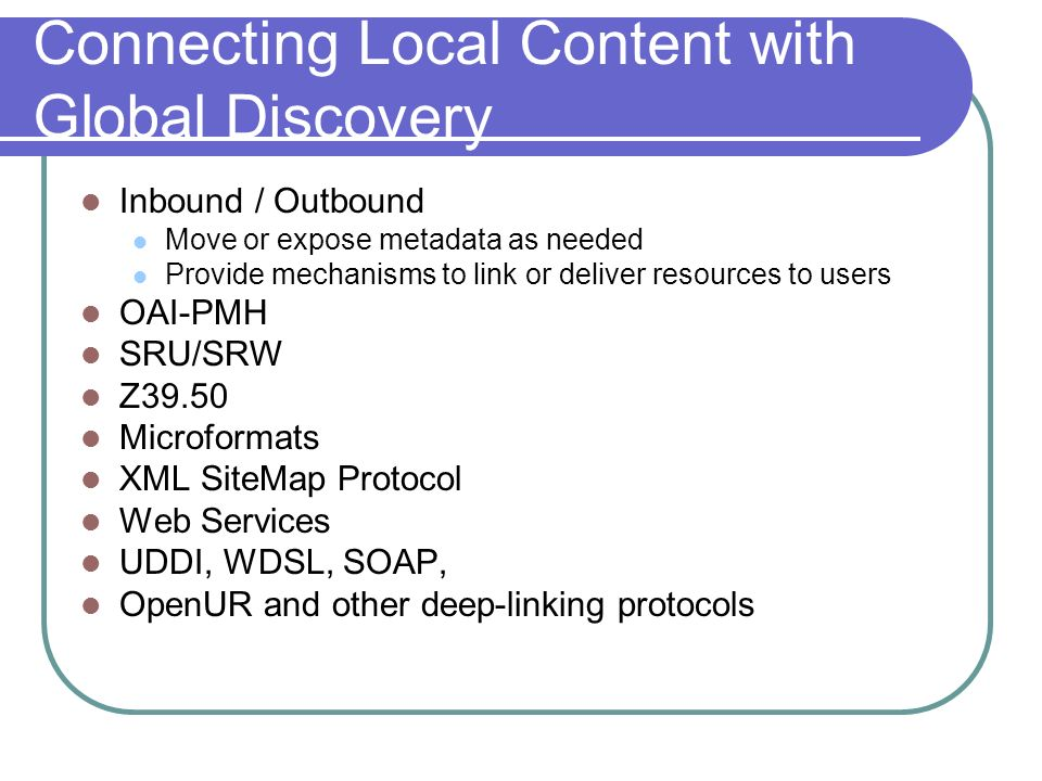 Connecting Local Content with Global Discovery Inbound / Outbound Move or expose metadata as needed Provide mechanisms to link or deliver resources to users OAI-PMH SRU/SRW Z39.50 Microformats XML SiteMap Protocol Web Services UDDI, WDSL, SOAP, OpenUR and other deep-linking protocols