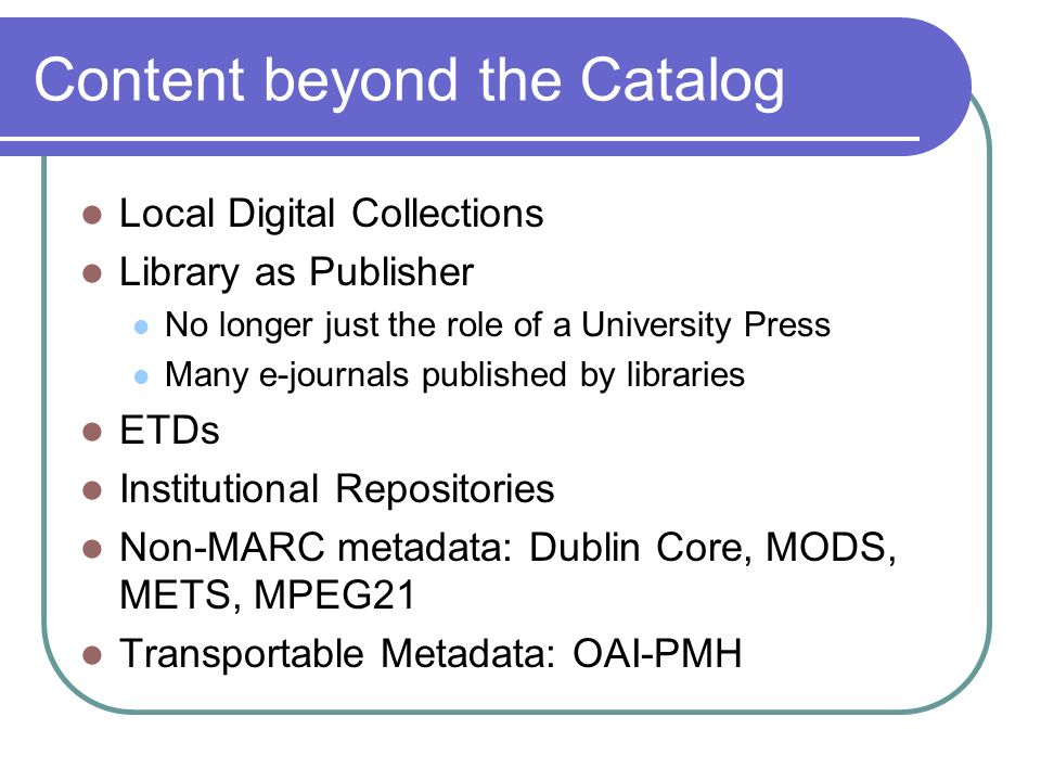 Content beyond the Catalog Local Digital Collections Library as Publisher No longer just the role of a University Press Many e-journals published by libraries ETDs Institutional Repositories Non-MARC metadata: Dublin Core, MODS, METS, MPEG21 Transportable Metadata: OAI-PMH