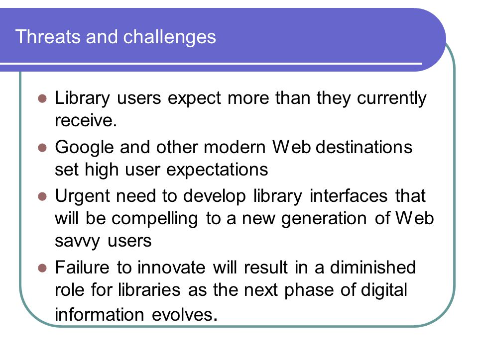 Threats and challenges Library users expect more than they currently receive.