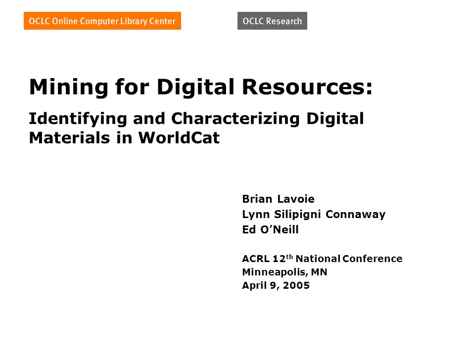 Mining for Digital Resources: Identifying and Characterizing Digital Materials in WorldCat Brian Lavoie Lynn Silipigni Connaway Ed ONeill ACRL 12 th National Conference Minneapolis, MN April 9, 2005