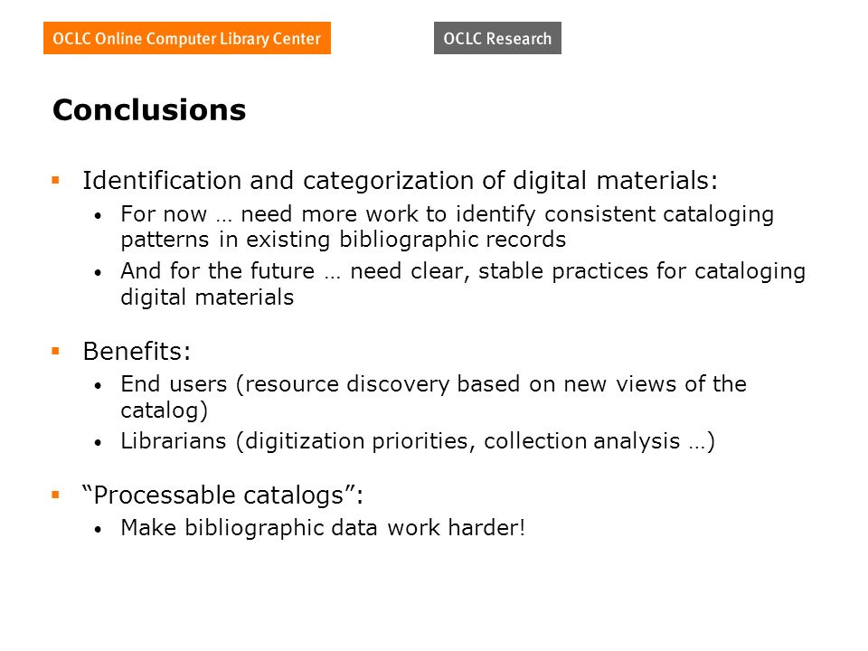 Conclusions Identification and categorization of digital materials: For now … need more work to identify consistent cataloging patterns in existing bibliographic records And for the future … need clear, stable practices for cataloging digital materials Benefits: End users (resource discovery based on new views of the catalog) Librarians (digitization priorities, collection analysis …) Processable catalogs: Make bibliographic data work harder!