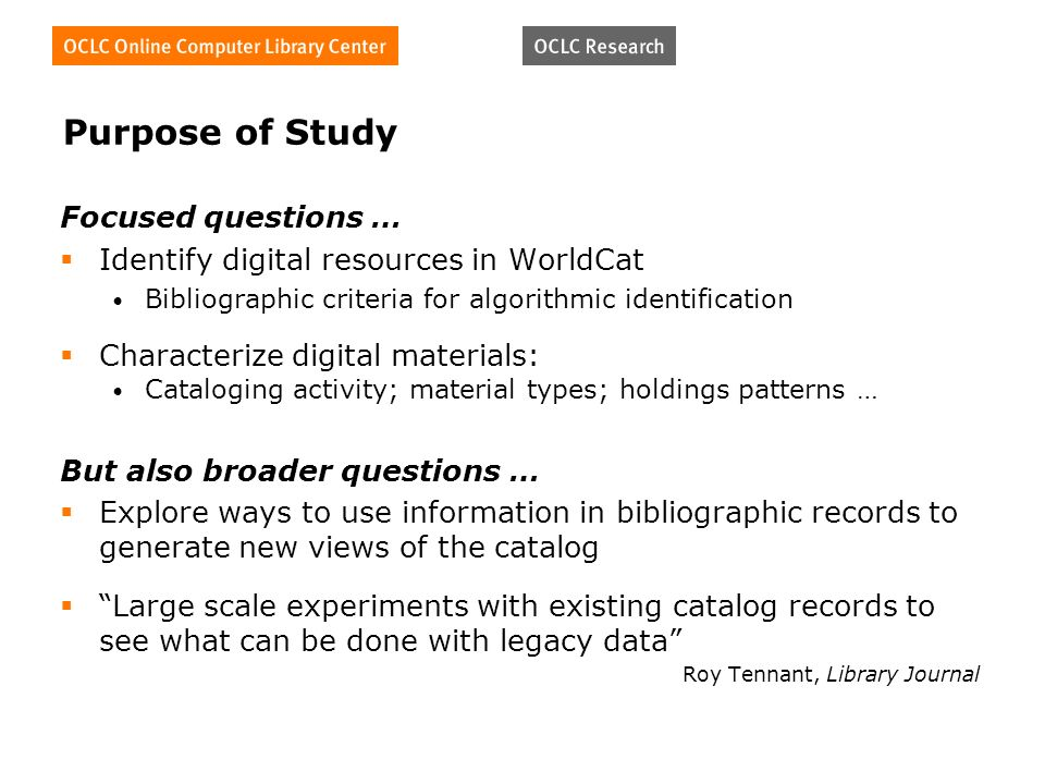 Purpose of Study Focused questions … Identify digital resources in WorldCat Bibliographic criteria for algorithmic identification Characterize digital materials: Cataloging activity; material types; holdings patterns … But also broader questions … Explore ways to use information in bibliographic records to generate new views of the catalog Large scale experiments with existing catalog records to see what can be done with legacy data Roy Tennant, Library Journal