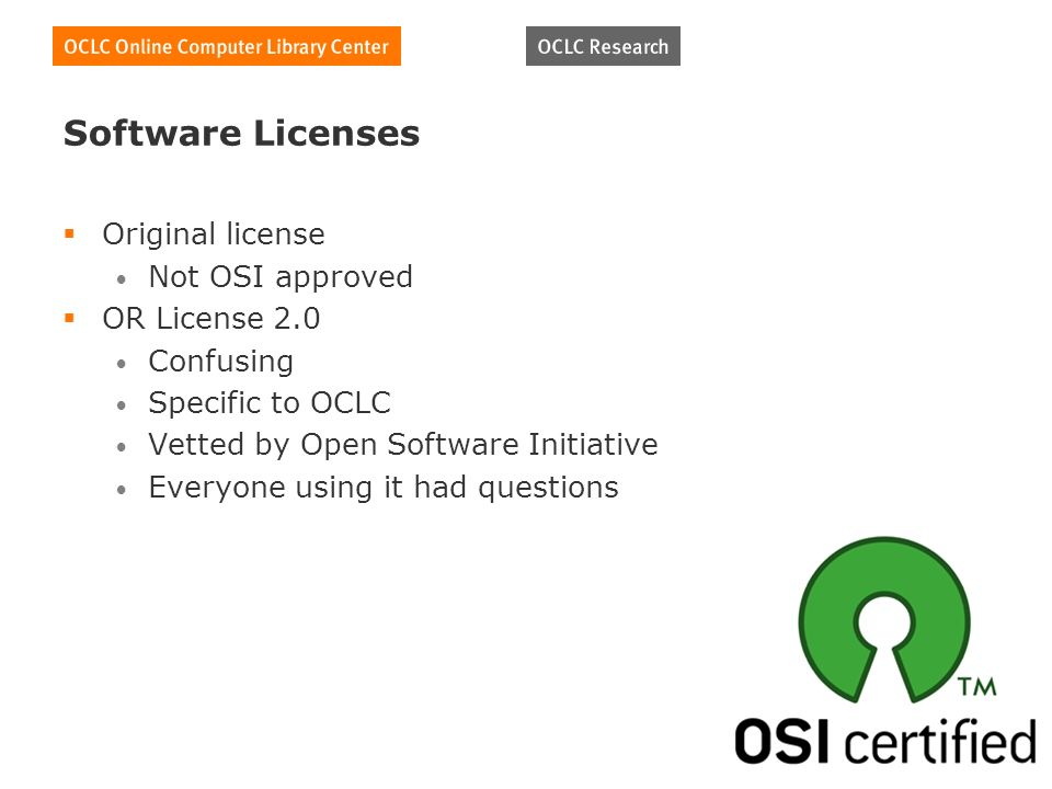 Software Licenses Original license Not OSI approved OR License 2.0 Confusing Specific to OCLC Vetted by Open Software Initiative Everyone using it had questions