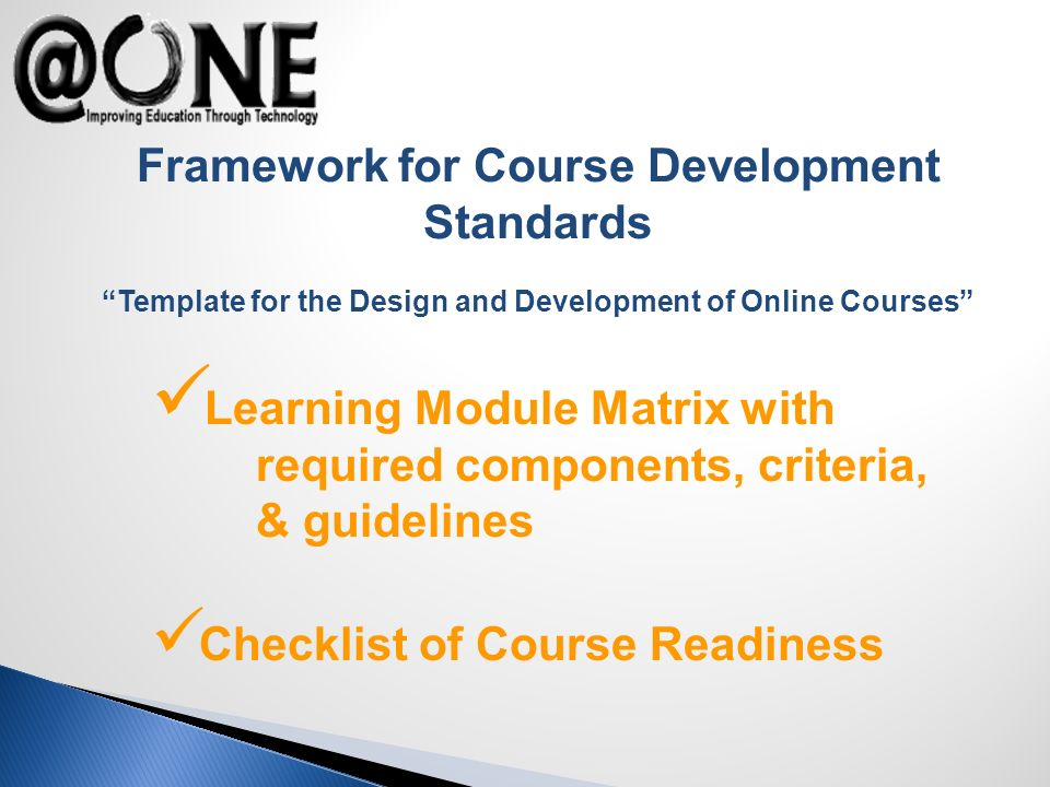 Framework for Course Development Standards Template for the Design and Development of Online Courses Learning Module Matrix with required components, criteria, & guidelines Checklist of Course Readiness